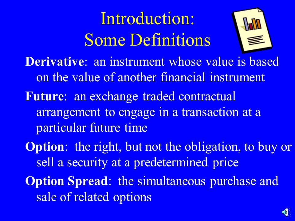 Introduction: Some Definitions Derivative: an instrument whose value is based on the value of another financial instrument Future: an exchange traded contractual arrangement to engage in a transaction at a particular future time Option: the right, but not the obligation, to buy or sell a security at a predetermined price Option Spread: the simultaneous purchase and sale of related options