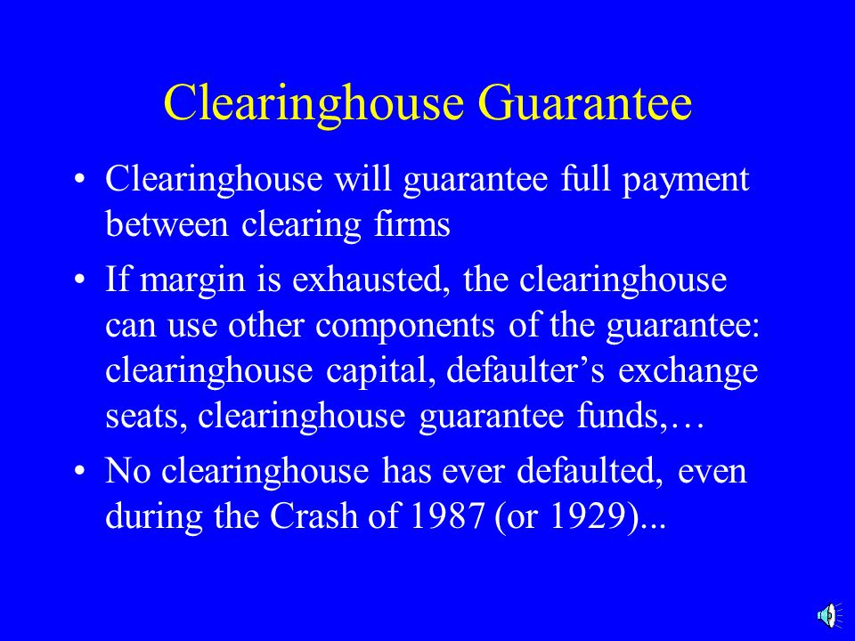 Clearinghouse Guarantee Clearinghouse will guarantee full payment between clearing firms If margin is exhausted, the clearinghouse can use other components of the guarantee: clearinghouse capital, defaulter's exchange seats, clearinghouse guarantee funds,… No clearinghouse has ever defaulted, even during the Crash of 1987 (or 1929)...