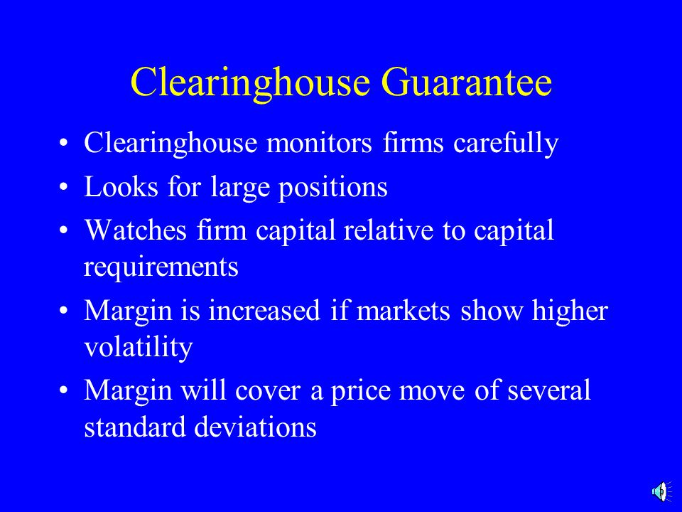 Clearinghouse Guarantee Clearinghouse monitors firms carefully Looks for large positions Watches firm capital relative to capital requirements Margin is increased if markets show higher volatility Margin will cover a price move of several standard deviations