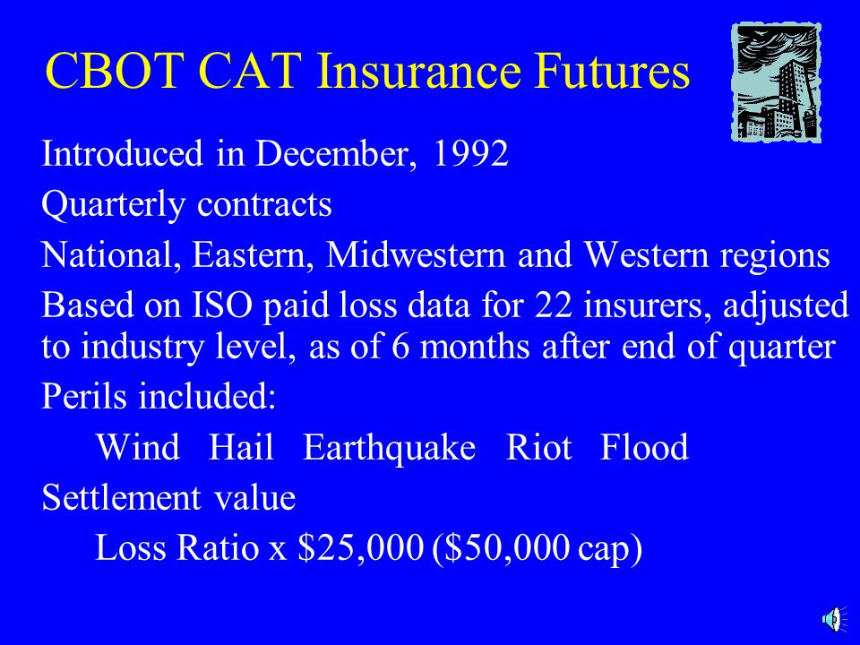 Initial CBOT CAT Futures Minimal trading volume developed Reasons: High risk for sellers Buyers not used to futures Marking-to-market Buyer loses money on the future if catastrophes are low Insurance regulatory resistance Newly created index, which may not correspond to catastrophe risk for a particular insurer Reinsurance is available as an alternative