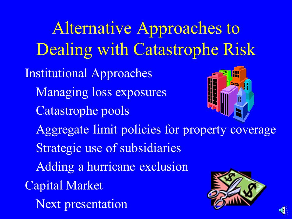 Alternative Approaches to Dealing with Catastrophe Risk Institutional Approaches Managing loss exposures Catastrophe pools Aggregate limit policies for property coverage Strategic use of subsidiaries Adding a hurricane exclusion Capital Market Next presentation
