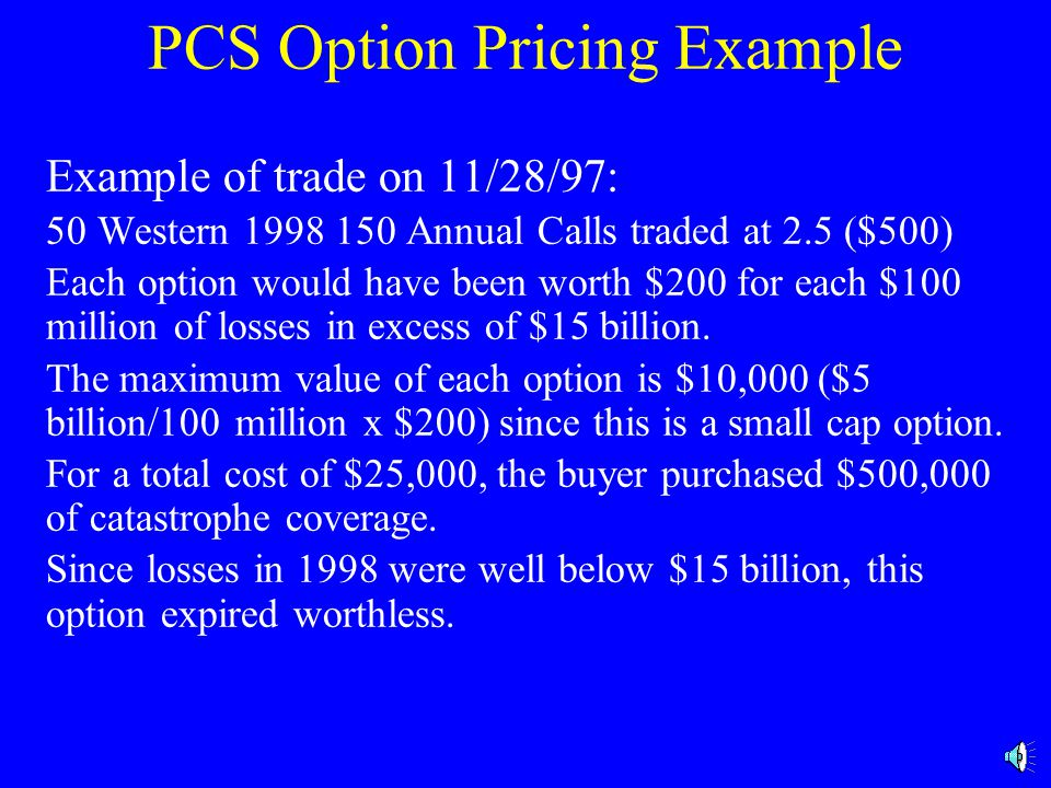 PCS Option Pricing Example Example of trade on 11/28/97: 50 Western 1998 150 Annual Calls traded at 2.5 ($500) Each option would have been worth $200 for each $100 million of losses in excess of $15 billion.