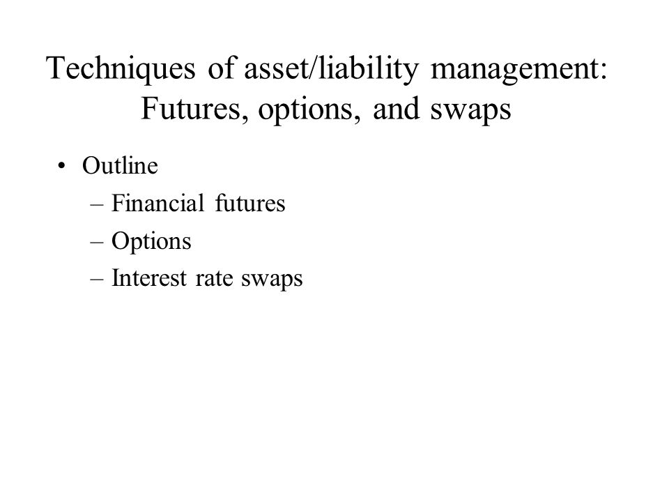 Techniques of asset/liability management: Futures, options, and swaps Outline –Financial futures –Options –Interest rate swaps