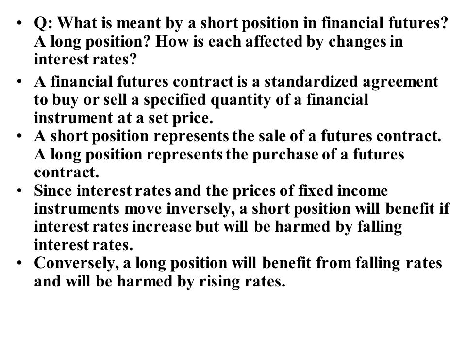 Q: What is meant by a short position in financial futures? A long position? How is each affected by changes in interest rates? A financial futures con