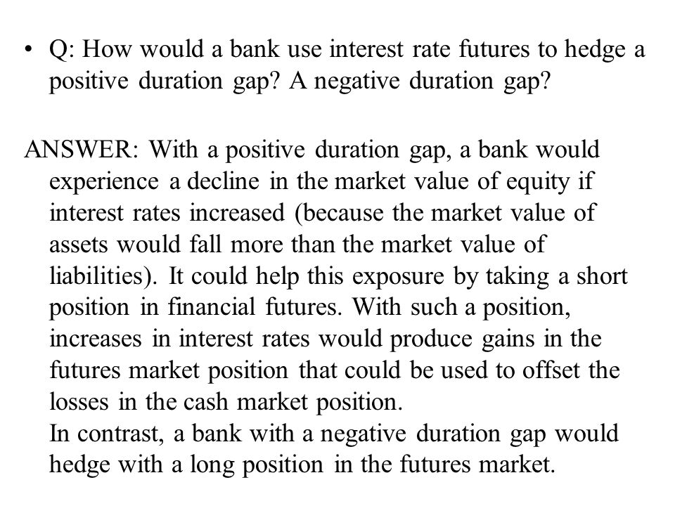 Q: How would a bank use interest rate futures to hedge a positive duration gap? A negative duration gap? ANSWER: With a positive duration gap, a bank