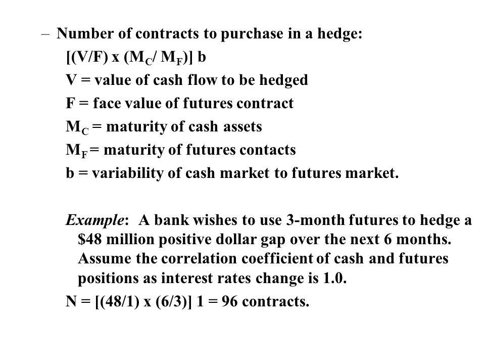 –Number of contracts to purchase in a hedge: [(V/F) x (M C / M F )] b V = value of cash flow to be hedged F = face value of futures contract M C = maturity of cash assets M F = maturity of futures contacts b = variability of cash market to futures market.