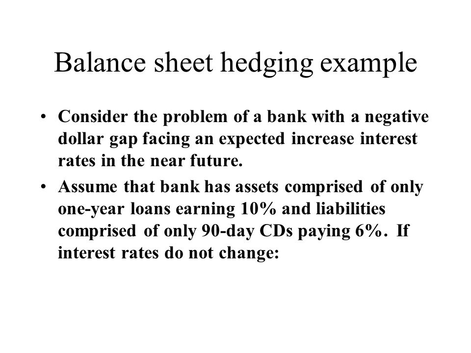 Balance sheet hedging example Consider the problem of a bank with a negative dollar gap facing an expected increase interest rates in the near future.