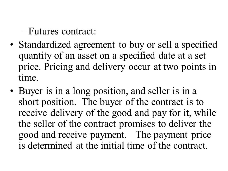 –Futures contract: Standardized agreement to buy or sell a specified quantity of an asset on a specified date at a set price.