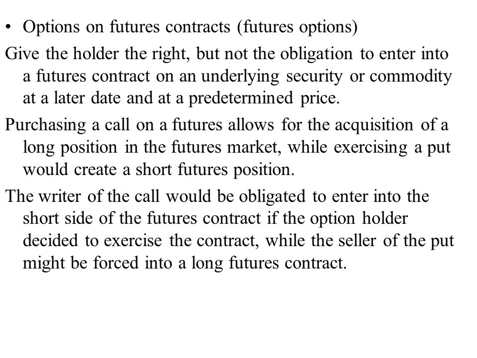Options on futures contracts (futures options) Give the holder the right, but not the obligation to enter into a futures contract on an underlying security or commodity at a later date and at a predetermined price.