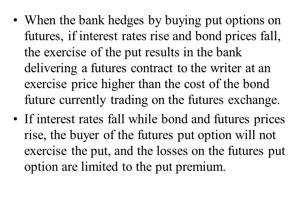When the bank hedges by buying put options on futures, if interest rates rise and bond prices fall, the exercise of the put results in the bank delivering a futures contract to the writer at an exercise price higher than the cost of the bond future currently trading on the futures exchange.