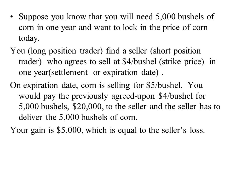 Suppose you know that you will need 5,000 bushels of corn in one year and want to lock in the price of corn today. You (long position trader) find a s