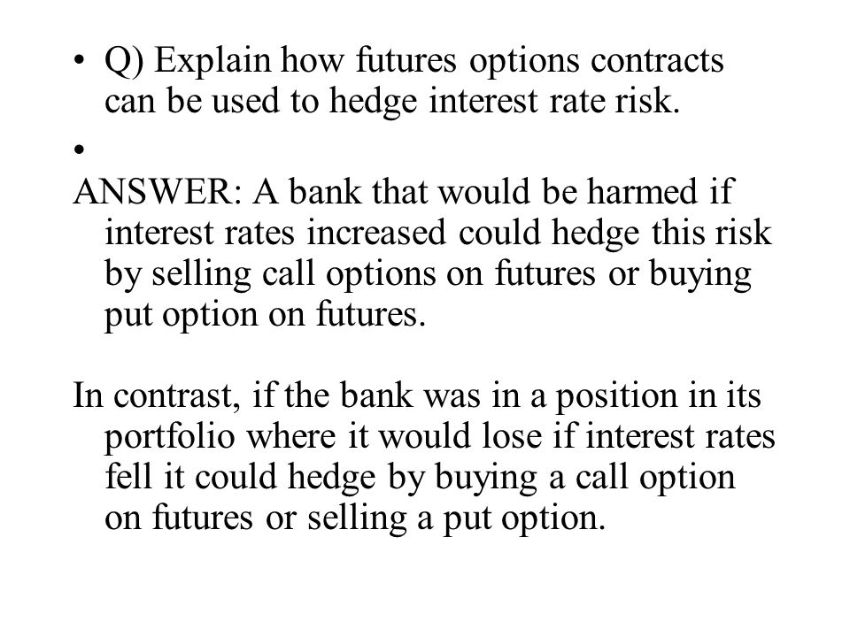 Q) Explain how futures options contracts can be used to hedge interest rate risk.
