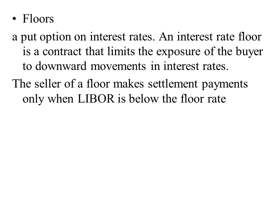 Floors a put option on interest rates. An interest rate floor is a contract that limits the exposure of the buyer to downward movements in interest ra