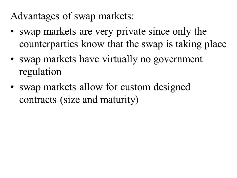 Advantages of swap markets: swap markets are very private since only the counterparties know that the swap is taking place swap markets have virtually