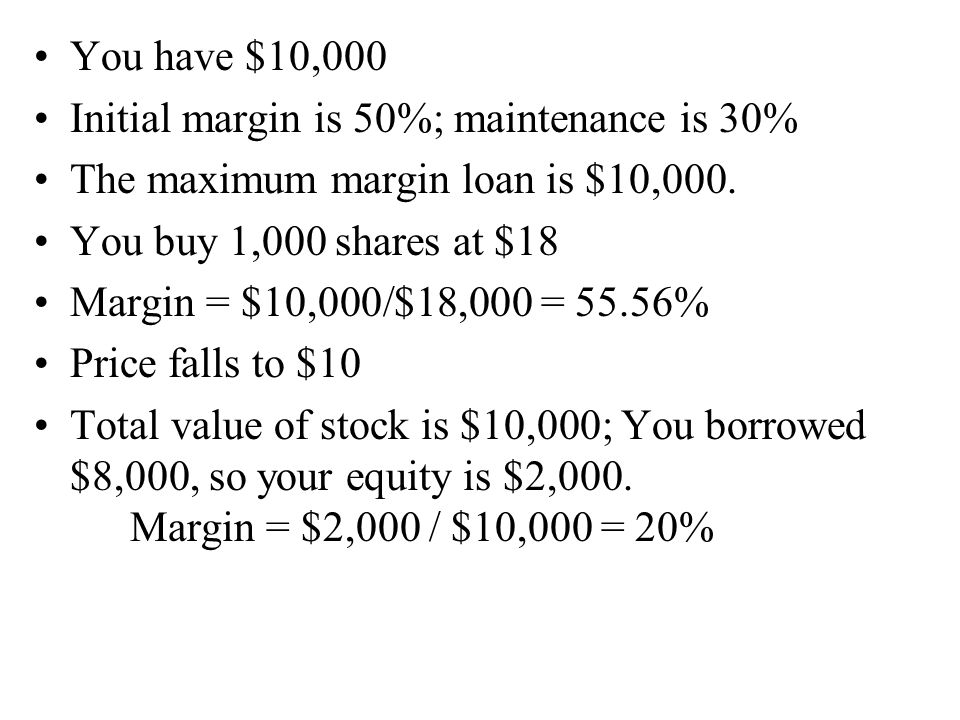 You have $10,000 Initial margin is 50%; maintenance is 30% The maximum margin loan is $10,000. You buy 1,000 shares at $18 Margin = $10,000/$18,000 =