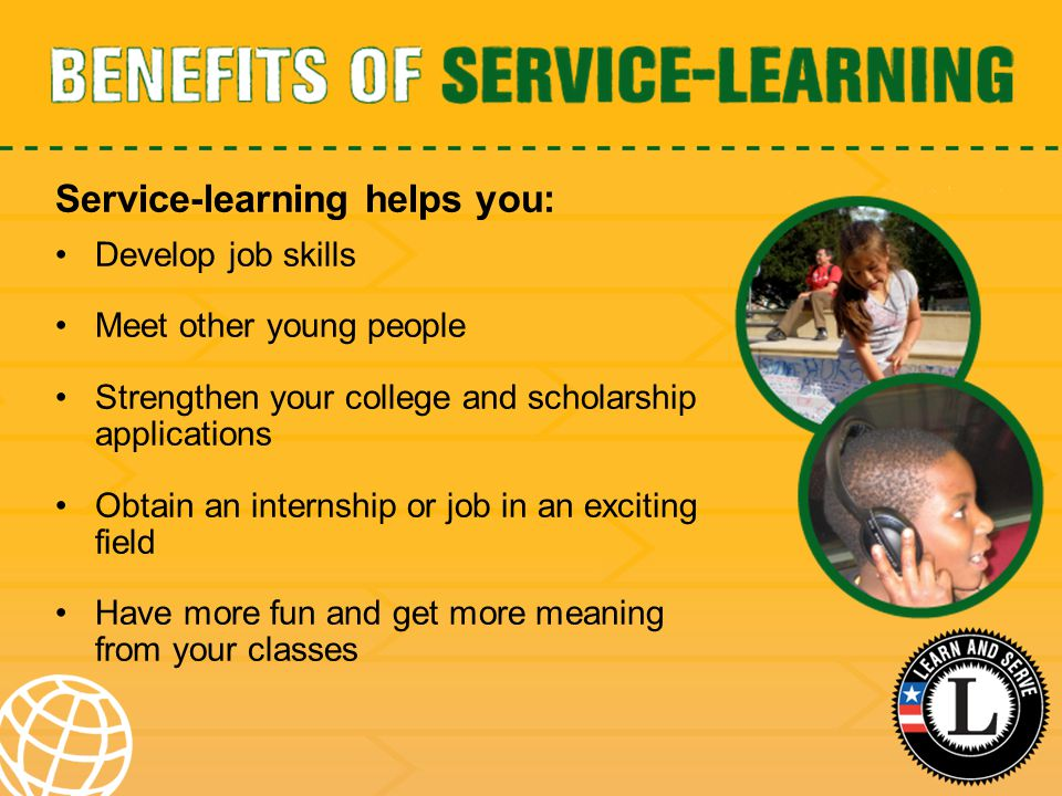 Service-learning helps you: Develop job skills Meet other young people Strengthen your college and scholarship applications Obtain an internship or jo