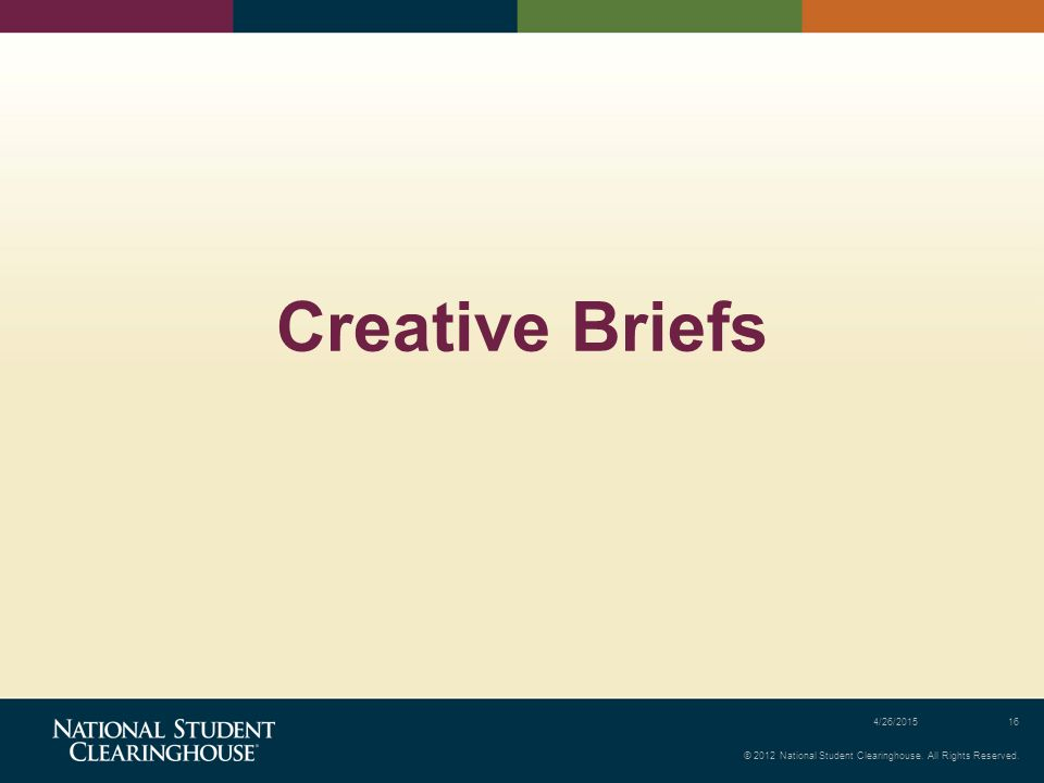 © 2012 National Student Clearinghouse. All Rights Reserved. 4/26/201516 Creative Briefs