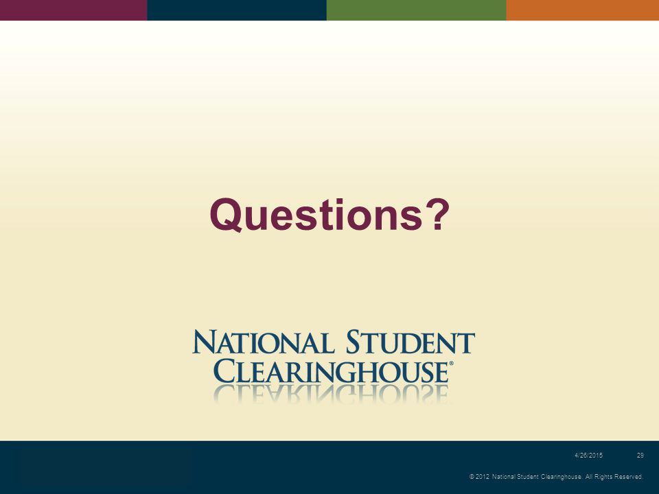 © 2012 National Student Clearinghouse. All Rights Reserved. 4/26/201529 Questions