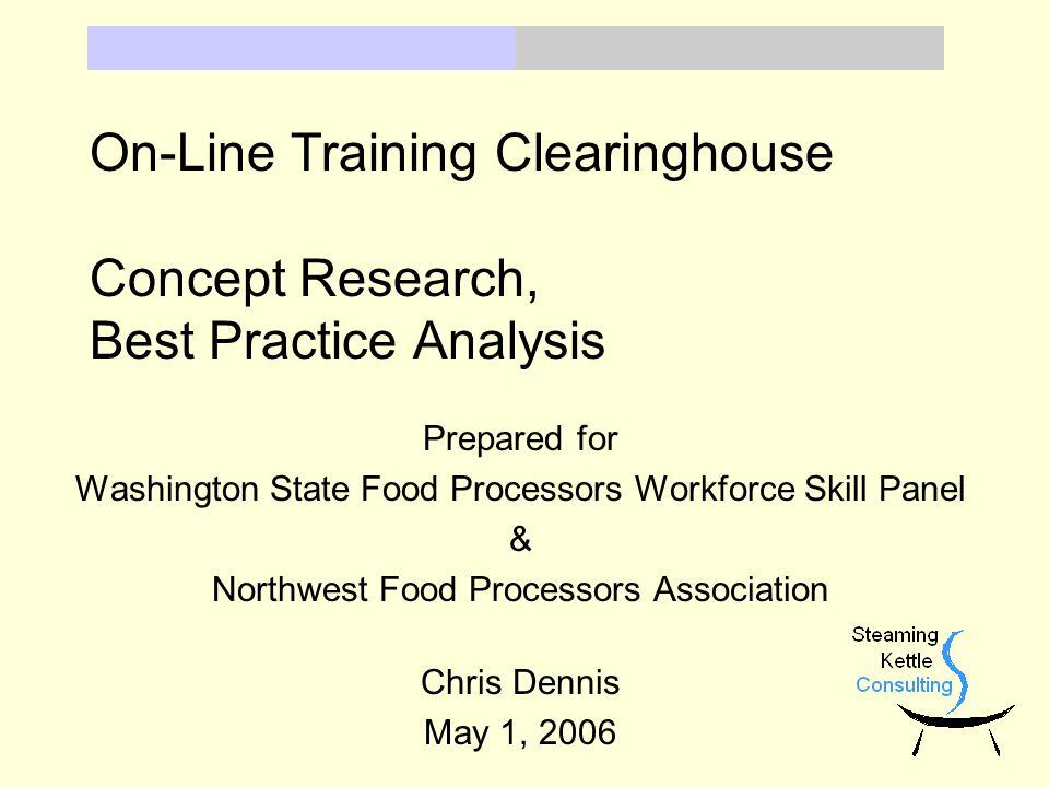 On-Line Training Clearinghouse Concept Research, Best Practice Analysis Prepared for Washington State Food Processors Workforce Skill Panel & Northwest Food Processors Association Chris Dennis May 1, 2006