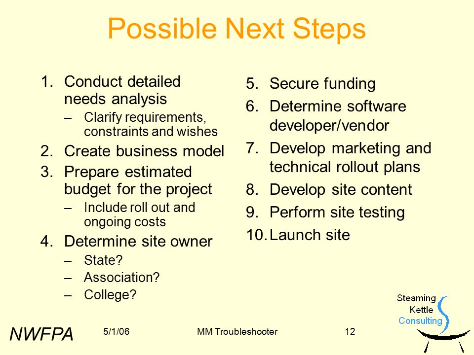 NWFPA 5/1/06MM Troubleshooter12 Possible Next Steps 1.Conduct detailed needs analysis –Clarify requirements, constraints and wishes 2.Create business model 3.Prepare estimated budget for the project –Include roll out and ongoing costs 4.Determine site owner –State.