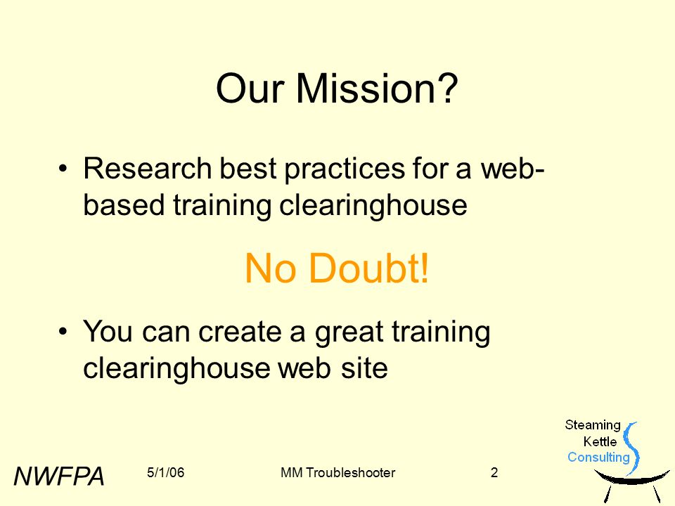 NWFPA 5/1/06MM Troubleshooter13 You Can Build A Great Clearinghouse Site If You … …refine your vision …secure funding …plan proactively for the long term Questions.