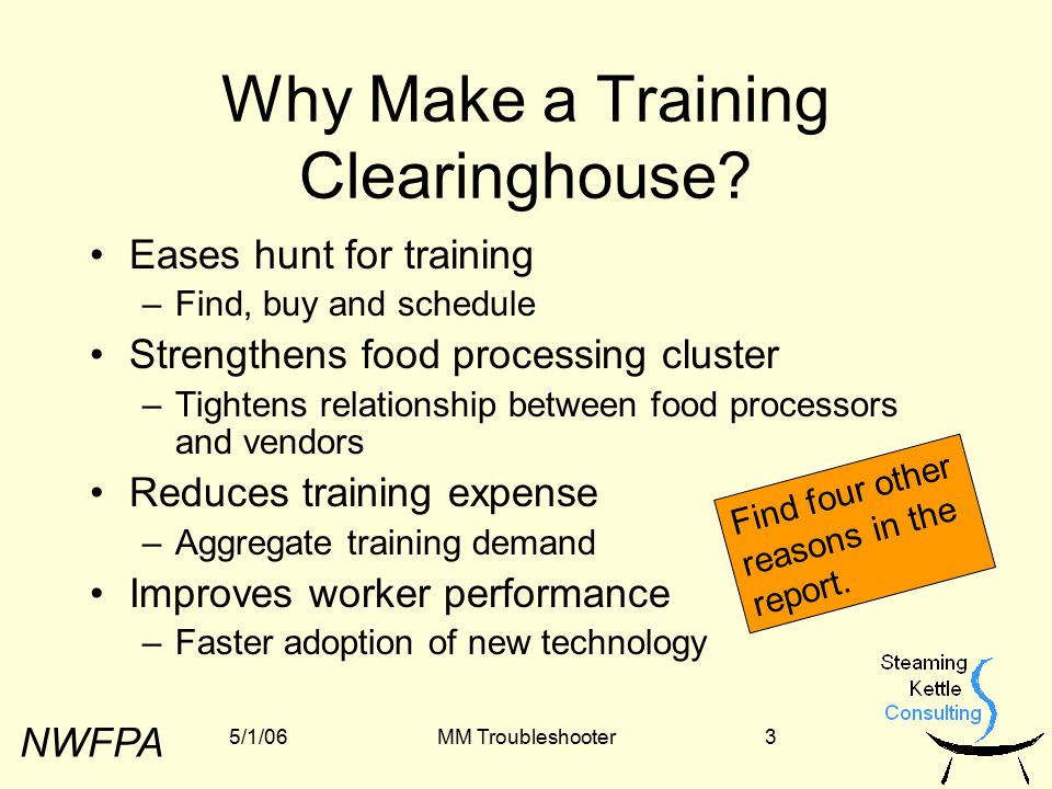 NWFPA 5/1/06MM Troubleshooter4 You Can Build a Great Clearinghouse Site If You … …refine your vision –Form and function –Economic model …secure funding –Web & database work –Operations …plan proactively for the long term –Find it a loving home –Make it your training source of choice