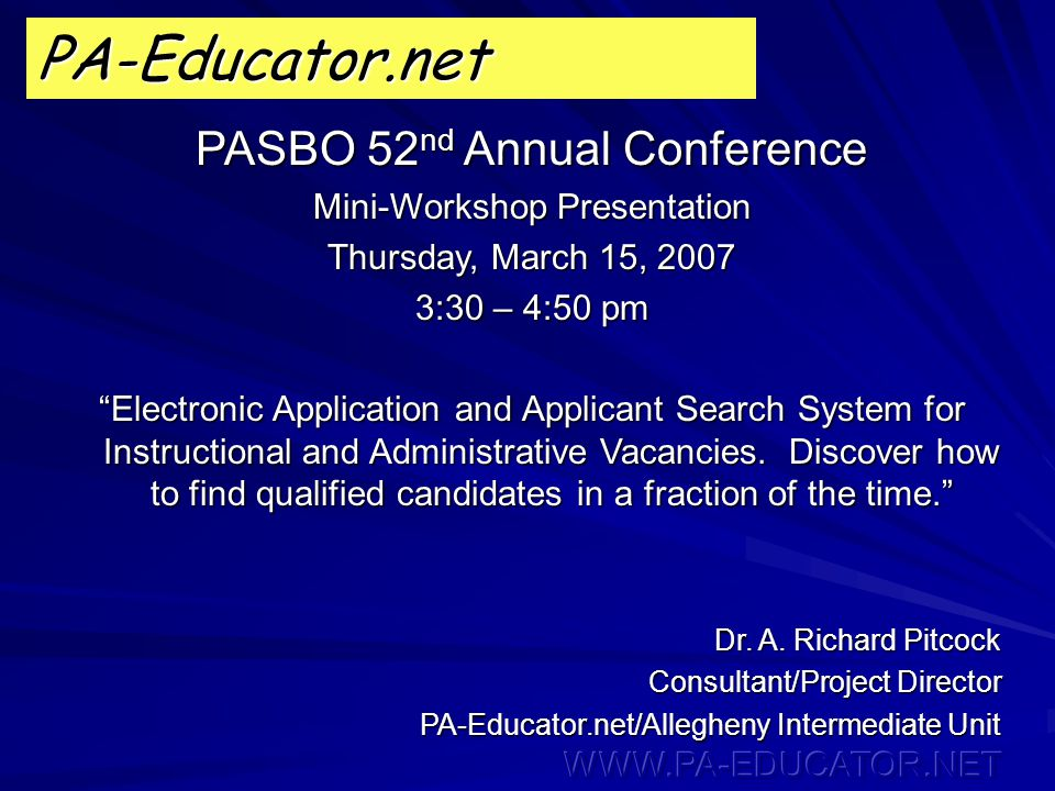 PA-Educator.net PASBO 52 nd Annual Conference Mini-Workshop Presentation Thursday, March 15, 2007 3:30 – 4:50 pm Electronic Application and Applicant Search System for Instructional and Administrative Vacancies.