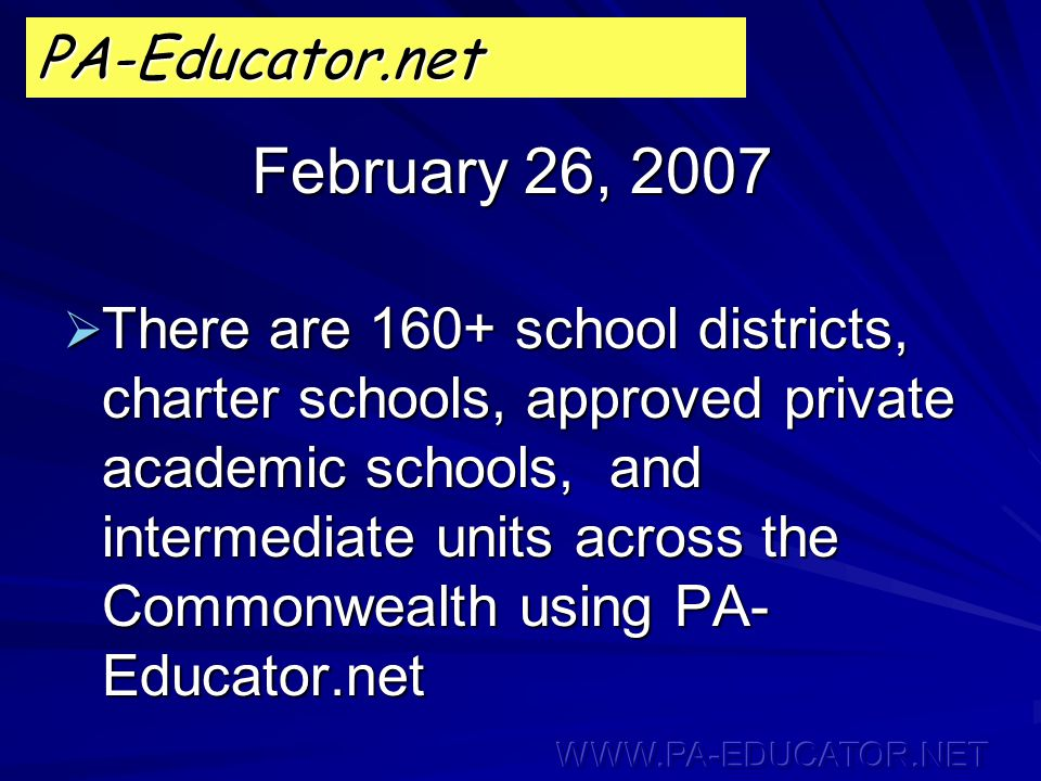 February 26, 2007 PA-Educator.net  There are 160+ school districts, charter schools, approved private academic schools, and intermediate units across the Commonwealth using PA- Educator.net
