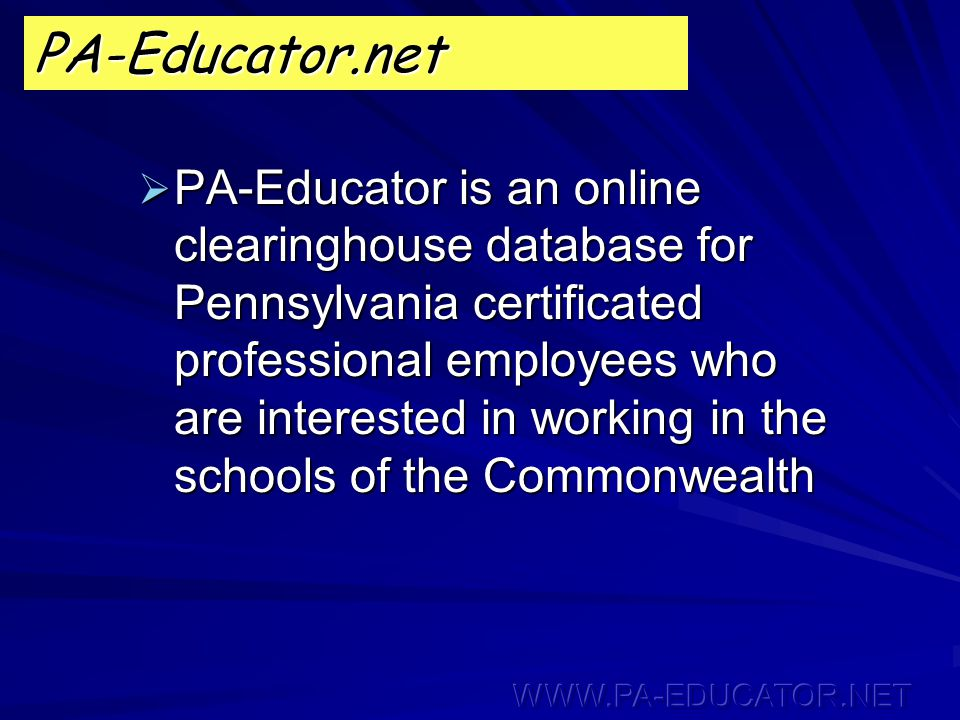  PA-Educator is an online clearinghouse database for Pennsylvania certificated professional employees who are interested in working in the schools of the Commonwealth PA-Educator.net