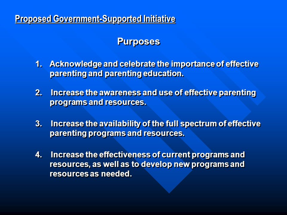 Proposed Government-Supported Initiative Proposed Government-Supported Initiative Purposes Purposes 1.Acknowledge and celebrate the importance of effective parenting and parenting education.