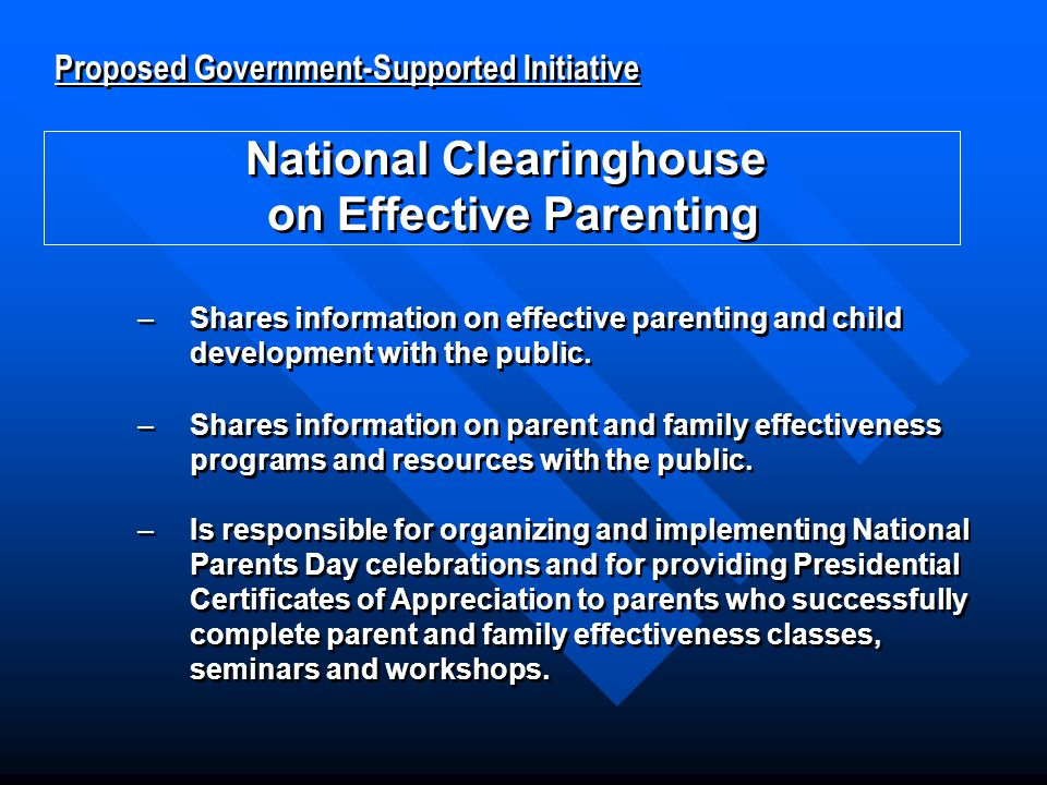 Proposed Government-Supported Initiative National Clearinghouse on Effective Parenting Proposed Government-Supported Initiative National Clearinghouse on Effective Parenting –Shares information on parent and family effectiveness programs and resources with the public.