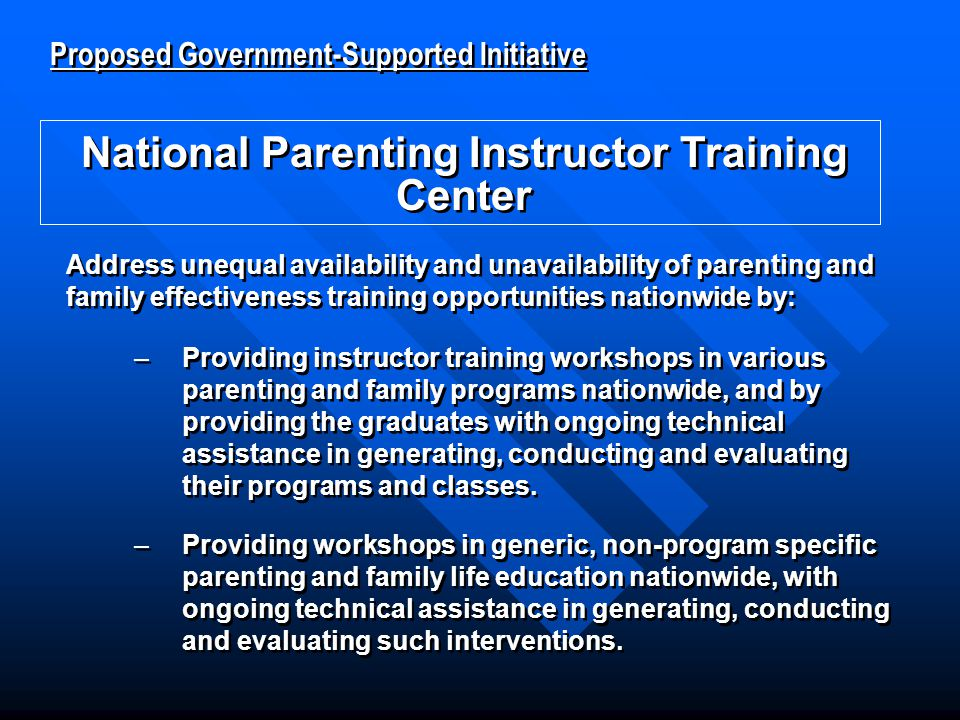 Proposed Government-Supported Initiative National Parenting Instructor Training Center Proposed Government-Supported Initiative National Parenting Instructor Training Center Address unequal availability and unavailability of parenting and family effectiveness training opportunities nationwide by: –Providing instructor training workshops in various parenting and family programs nationwide, and by providing the graduates with ongoing technical assistance in generating, conducting and evaluating their programs and classes.