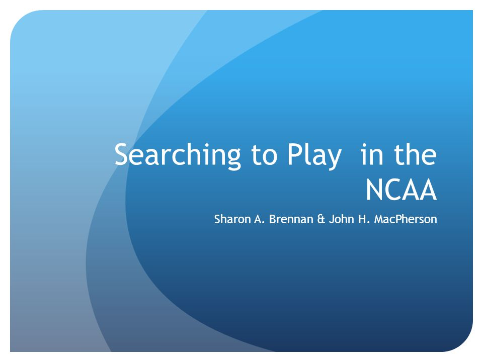 Searching to Play in the NCAA Sharon A. Brennan & John H. MacPherson