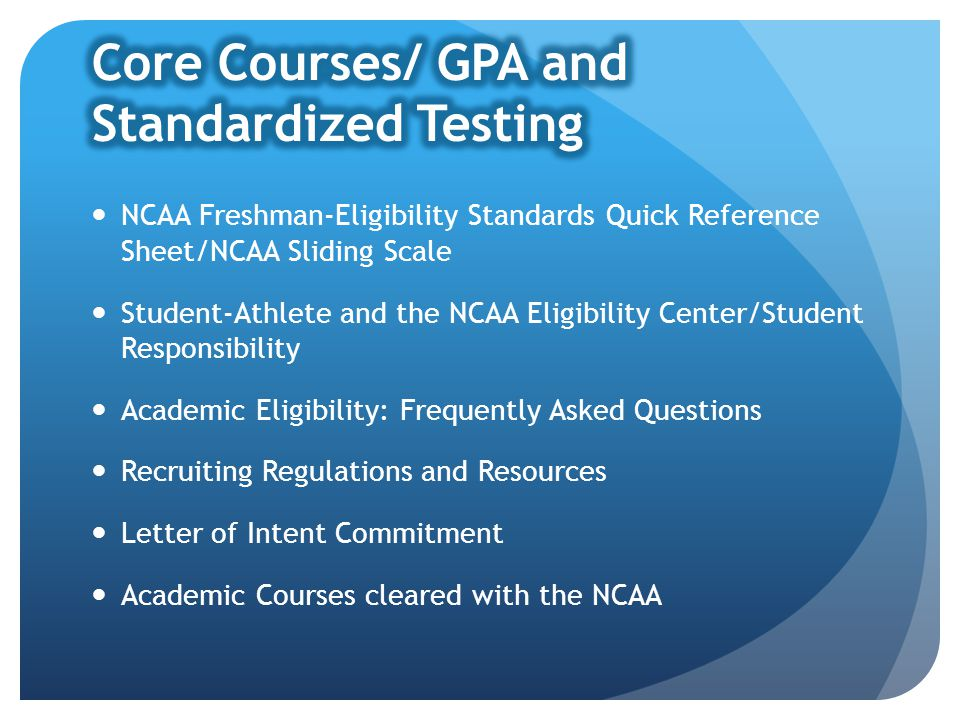 NCAA Freshman-Eligibility Standards Quick Reference Sheet/NCAA Sliding Scale Student-Athlete and the NCAA Eligibility Center/Student Responsibility Academic Eligibility: Frequently Asked Questions Recruiting Regulations and Resources Letter of Intent Commitment Academic Courses cleared with the NCAA