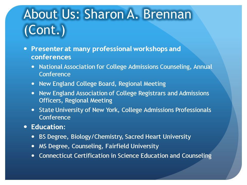 Presenter at many professional workshops and conferences National Association for College Admissions Counseling, Annual Conference New England College Board, Regional Meeting New England Association of College Registrars and Admissions Officers, Regional Meeting State University of New York, College Admissions Professionals Conference Education: BS Degree, Biology/Chemistry, Sacred Heart University MS Degree, Counseling, Fairfield University Connecticut Certification in Science Education and Counseling