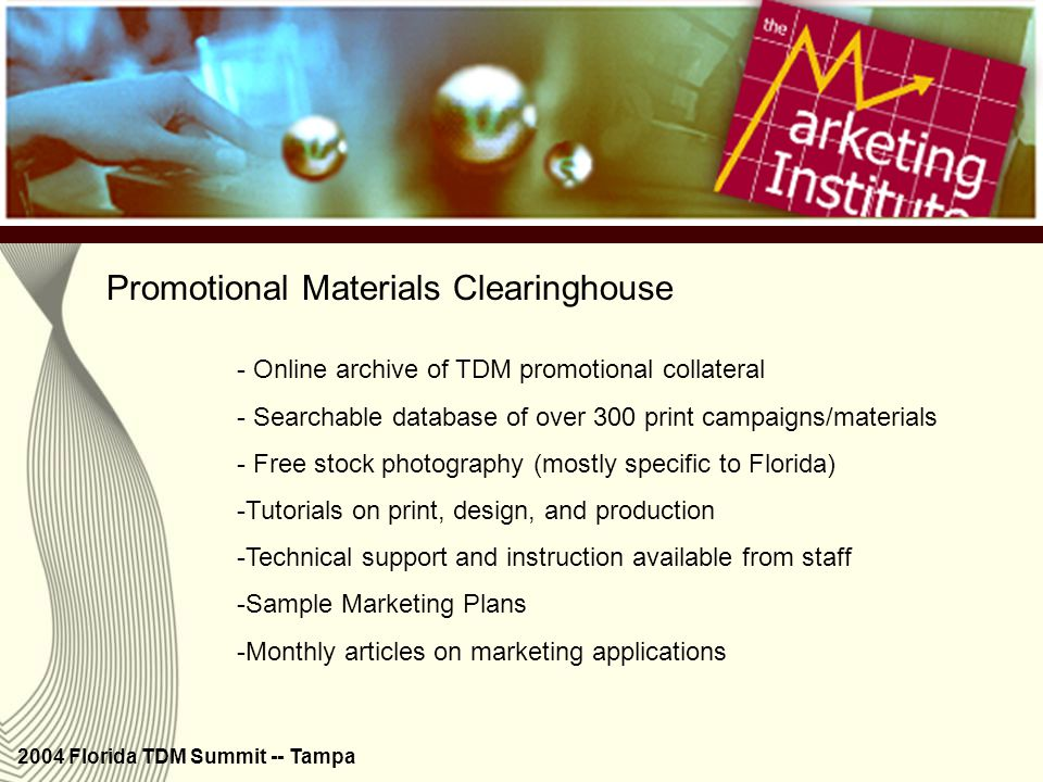 2004 Florida TDM Summit -- Tampa Promotional Materials Clearinghouse - Monthly articles on marketing techniques and applications - Press release archives - New video and audio PSAs - Stock photography collection is growing - New tutorials are added quarterly New features (cont.)