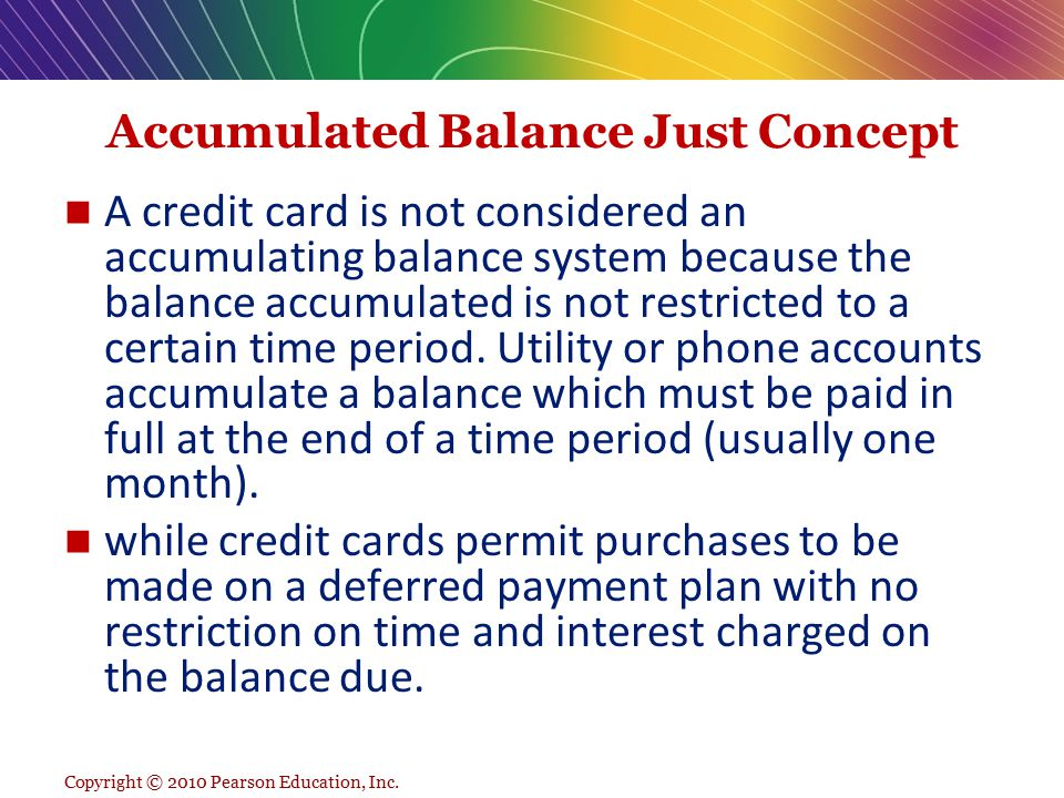 Accumulated Balance Just Concept A credit card is not considered an accumulating balance system because the balance accumulated is not restricted to a