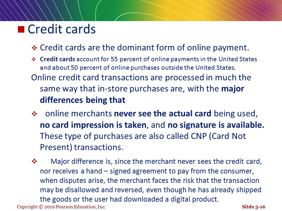 Copyright © 2010 Pearson Education, Inc. Credit cards  Credit cards are the dominant form of online payment.  Credit cards account for 55 percent of