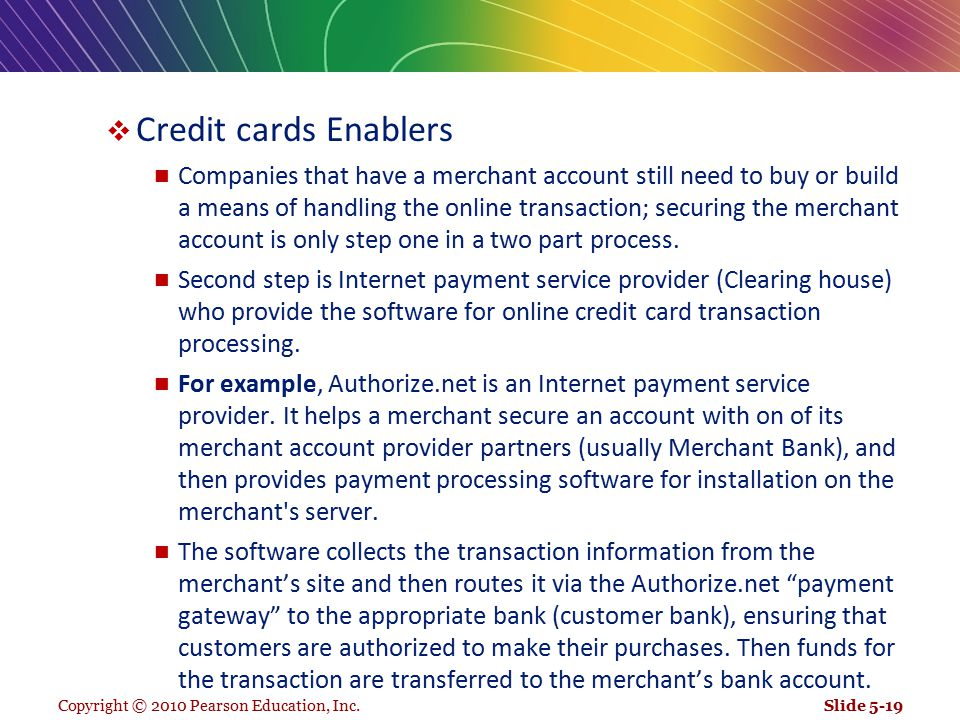 Copyright © 2010 Pearson Education, Inc.  Credit cards Enablers Companies that have a merchant account still need to buy or build a means of handling