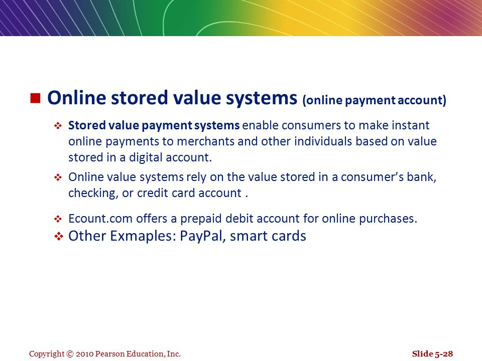 Online stored value systems (online payment account)  Stored value payment systems enable consumers to make instant online payments to merchants and