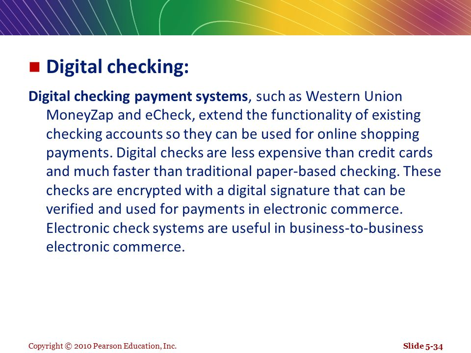 Digital checking: Digital checking payment systems, such as Western Union MoneyZap and eCheck, extend the functionality of existing checking accounts