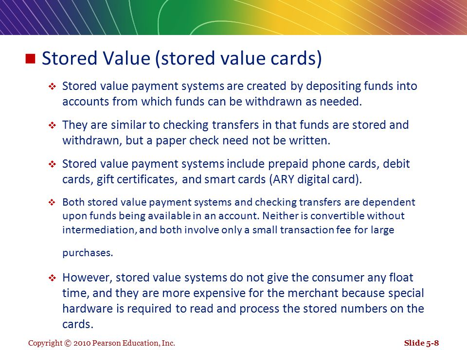 Copyright © 2010 Pearson Education, Inc. Stored Value (stored value cards)  Stored value payment systems are created by depositing funds into account