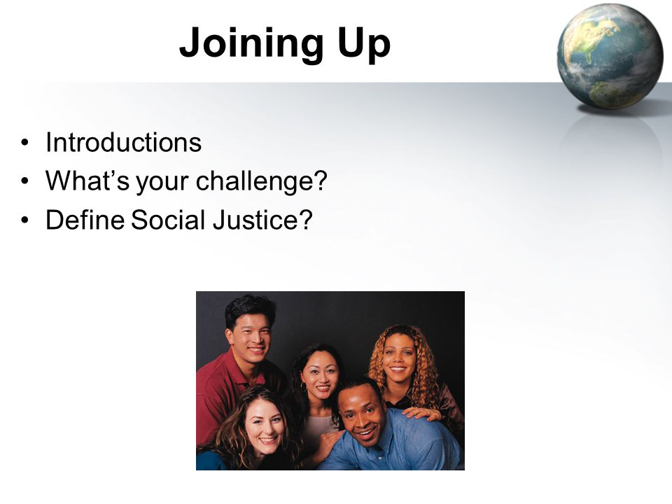 Joining Up Introductions What's your challenge Define Social Justice