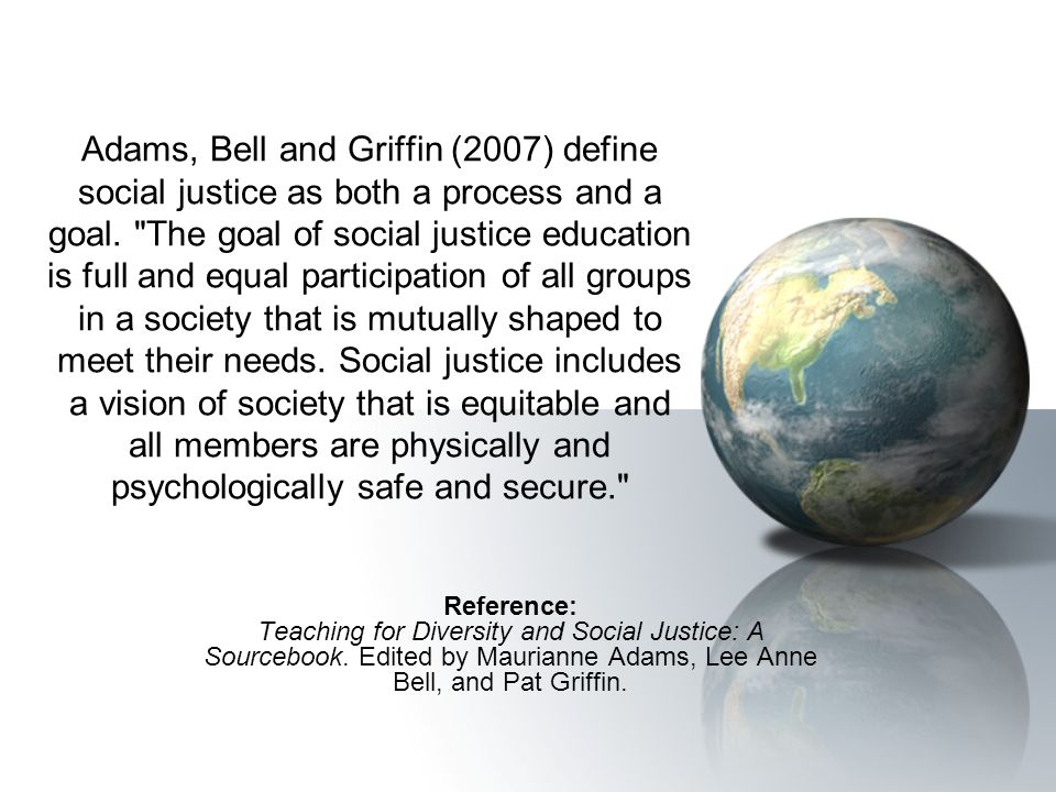 Adams, Bell and Griffin (2007) define social justice as both a process and a goal.