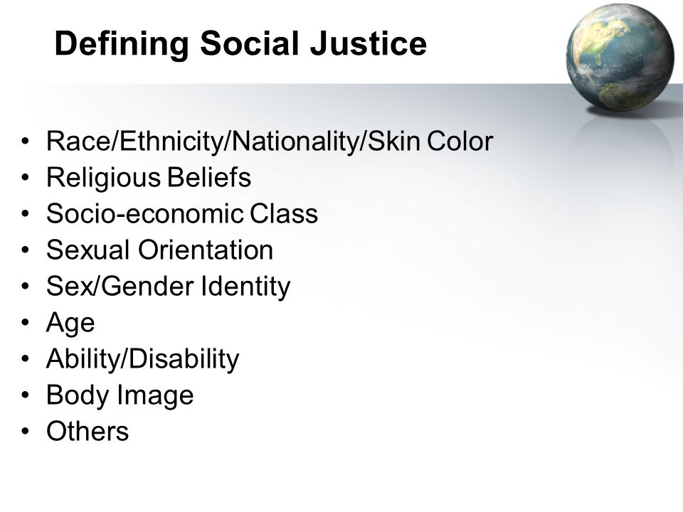 Defining Social Justice Race/Ethnicity/Nationality/Skin Color Religious Beliefs Socio-economic Class Sexual Orientation Sex/Gender Identity Age Ability/Disability Body Image Others