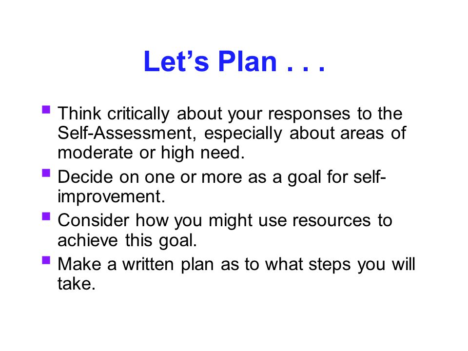 Let's Plan...  Think critically about your responses to the Self-Assessment, especially about areas of moderate or high need.  Decide on one or more