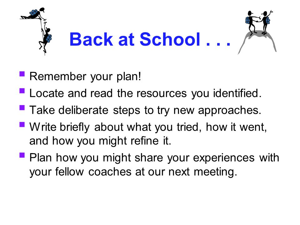 Back at School...  Remember your plan!  Locate and read the resources you identified.  Take deliberate steps to try new approaches.  Write briefly