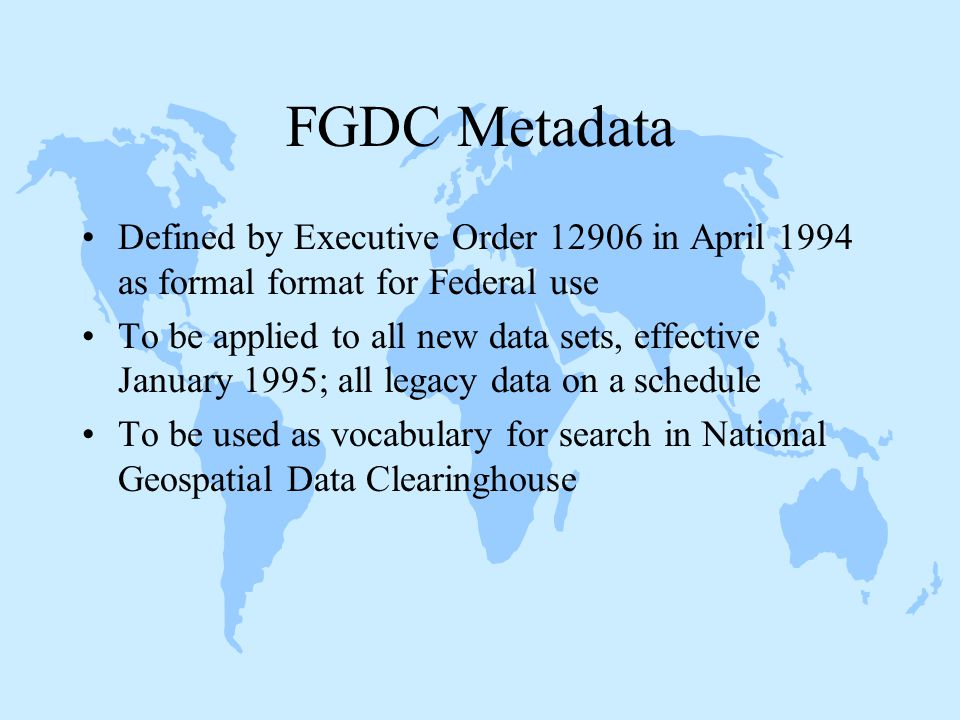 Defined by Executive Order 12906 in April 1994 as formal format for Federal use To be applied to all new data sets, effective January 1995; all legacy data on a schedule To be used as vocabulary for search in National Geospatial Data Clearinghouse FGDC Metadata