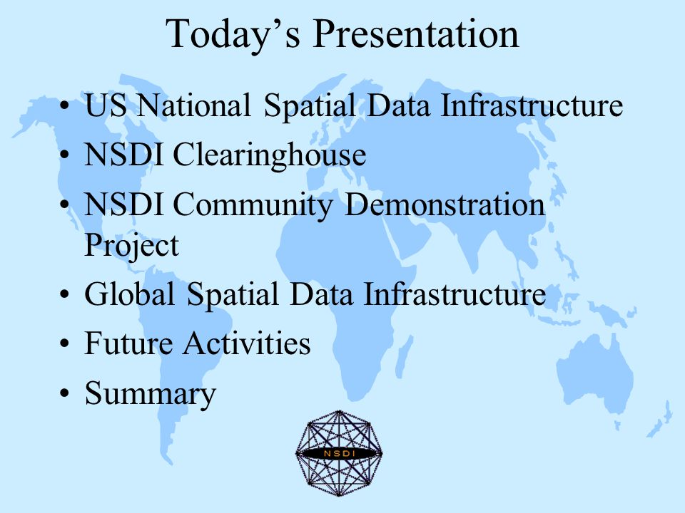Today's Presentation US National Spatial Data Infrastructure NSDI Clearinghouse NSDI Community Demonstration Project Global Spatial Data Infrastructure Future Activities Summary