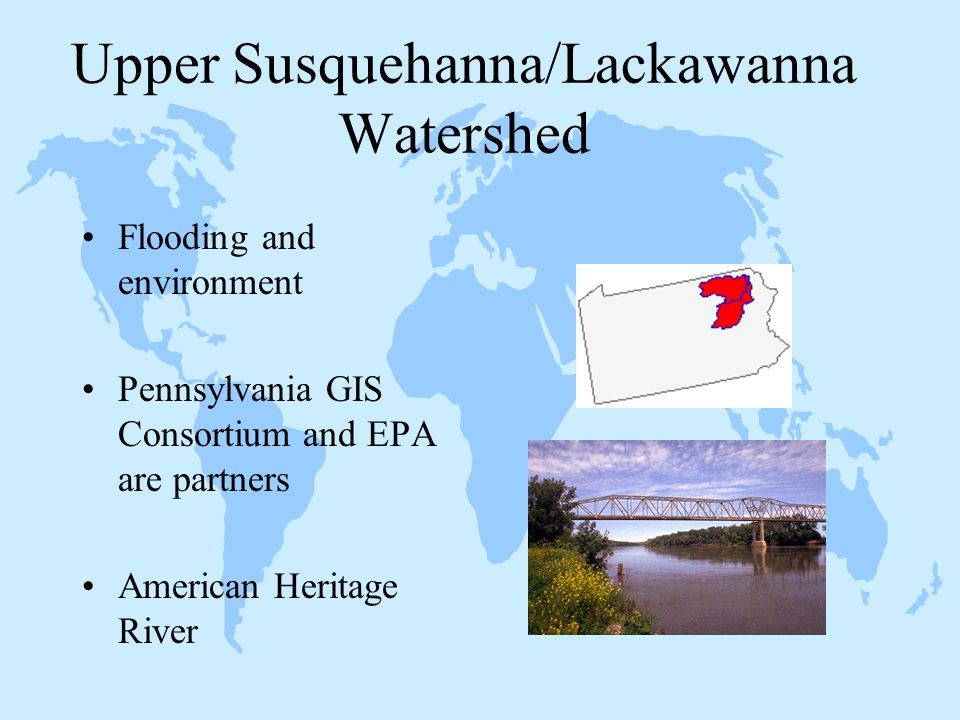 Upper Susquehanna/Lackawanna Watershed Flooding and environment Pennsylvania GIS Consortium and EPA are partners American Heritage River